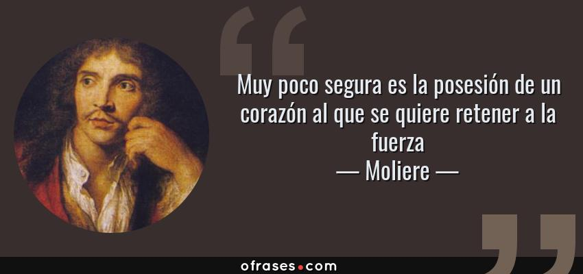 Frases de Moliere - Muy poco segura es la posesión de un corazón al que se quiere retener a la fuerza