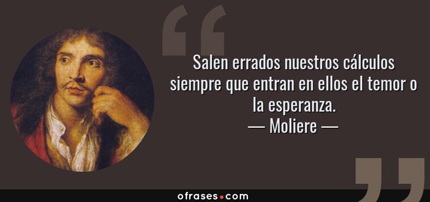 Frases de Moliere - Salen errados nuestros cálculos siempre que entran en ellos el temor o la esperanza.