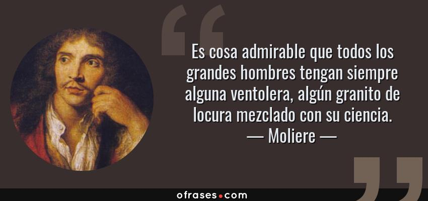 Frases de Moliere - Es cosa admirable que todos los grandes hombres tengan siempre alguna ventolera, algún granito de locura mezclado con su ciencia.