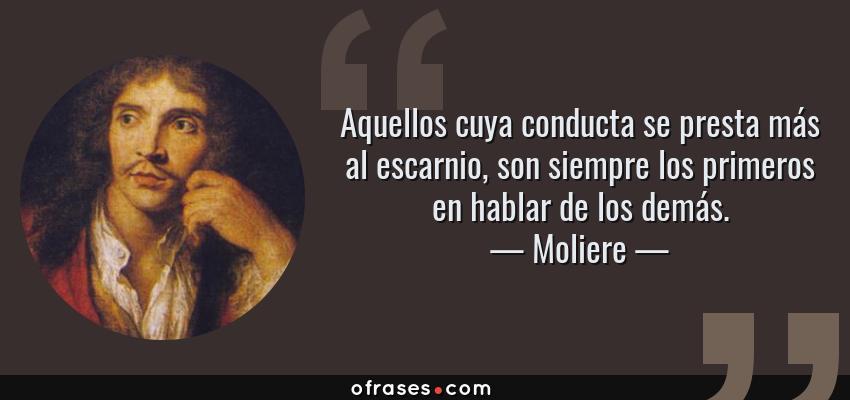 Frases de Moliere - Aquellos cuya conducta se presta más al escarnio, son siempre los primeros en hablar de los demás.