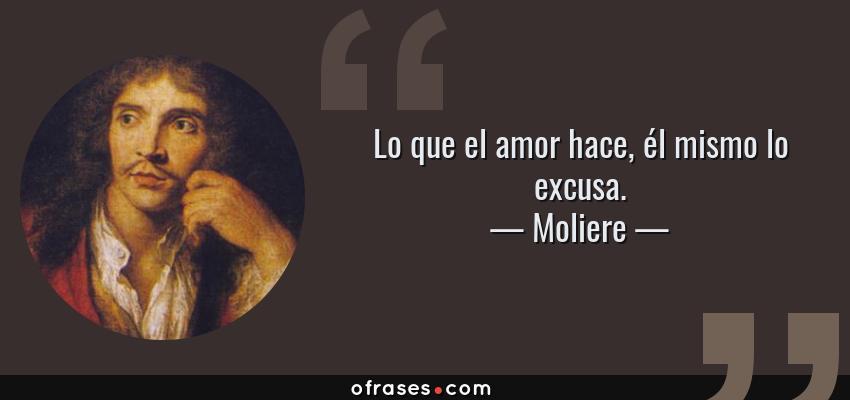 Frases de Moliere - Lo que el amor hace, él mismo lo excusa.