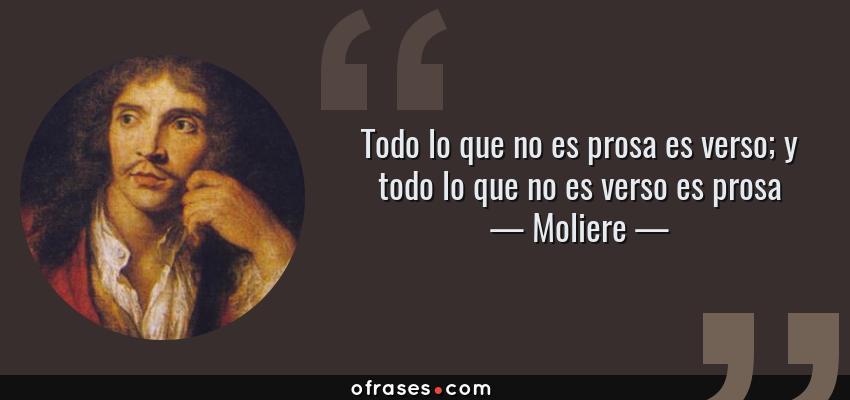 Frases de Moliere - Todo lo que no es prosa es verso; y todo lo que no es verso es prosa