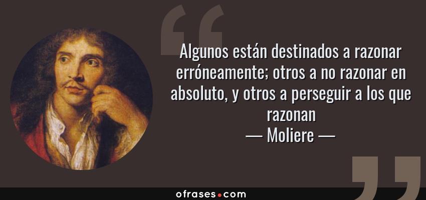 Frases de Moliere - Algunos están destinados a razonar erróneamente; otros a no razonar en absoluto, y otros a perseguir a los que razonan