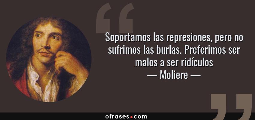 Frases de Moliere - Soportamos las represiones, pero no sufrimos las burlas. Preferimos ser malos a ser ridículos