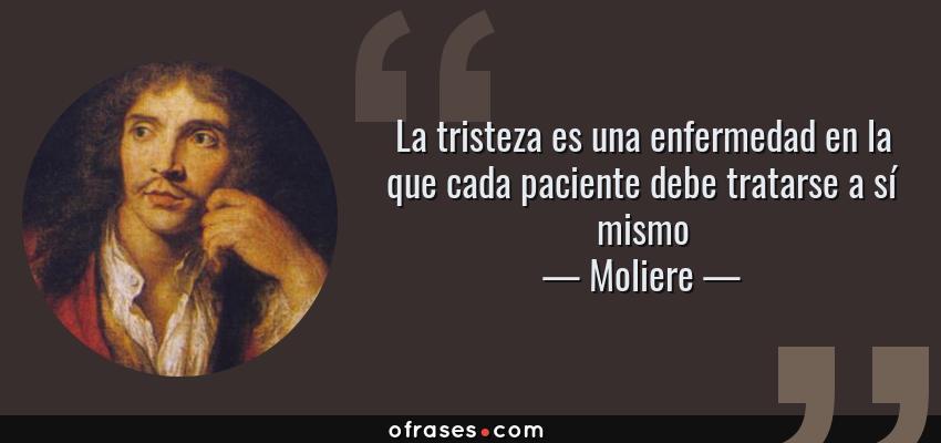 Frases de Moliere - La tristeza es una enfermedad en la que cada paciente debe tratarse a sí mismo
