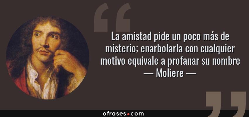 Frases de Moliere - La amistad pide un poco más de misterio; enarbolarla con cualquier motivo equivale a profanar su nombre