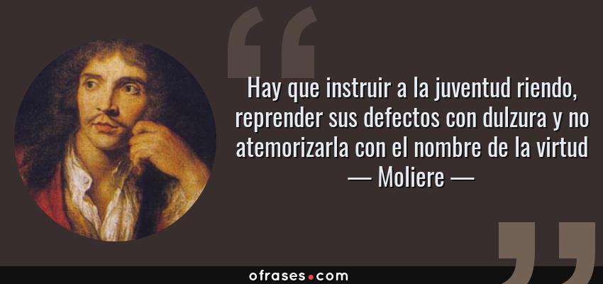 Frases de Moliere - Hay que instruir a la juventud riendo, reprender sus defectos con dulzura y no atemorizarla con el nombre de la virtud