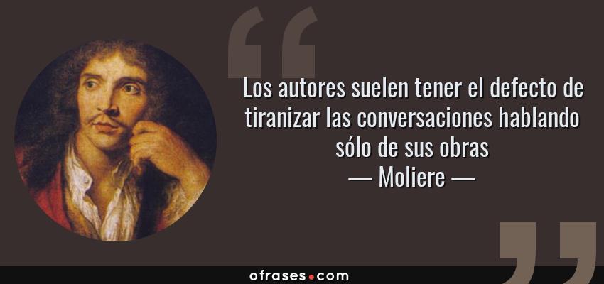 Frases de Moliere - Los autores suelen tener el defecto de tiranizar las conversaciones hablando sólo de sus obras