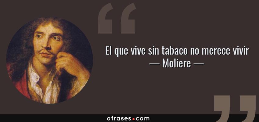 Frases de Moliere - El que vive sin tabaco no merece vivir