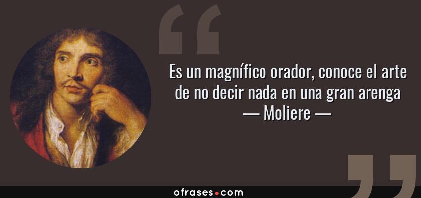 Frases de Moliere - Es un magnífico orador, conoce el arte de no decir nada en una gran arenga