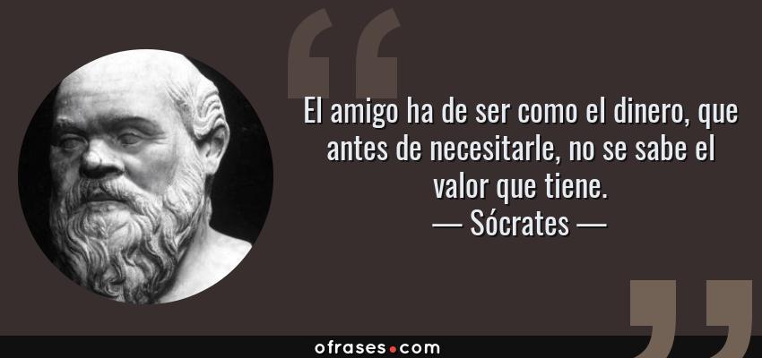 Frases de Sócrates - El amigo ha de ser como el dinero, que antes de necesitarle, no se sabe el valor que tiene.