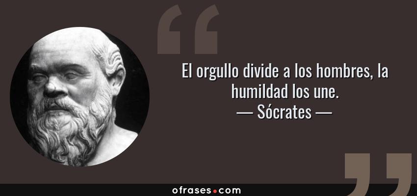 Frases de Sócrates - El orgullo divide a los hombres, la humildad los une.