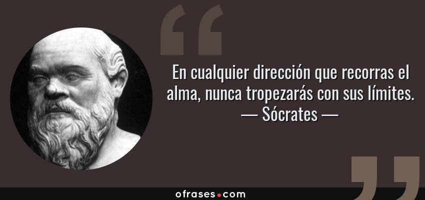 Frases de Sócrates - En cualquier dirección que recorras el alma, nunca tropezarás con sus límites.