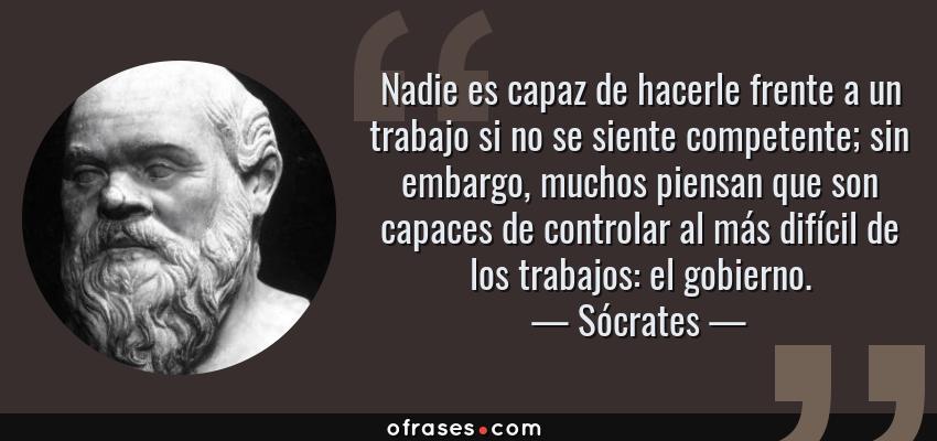 Frases de Sócrates - Nadie es capaz de hacerle frente a un trabajo si no se siente competente; sin embargo, muchos piensan que son capaces de controlar al más difícil de los trabajos: el gobierno.