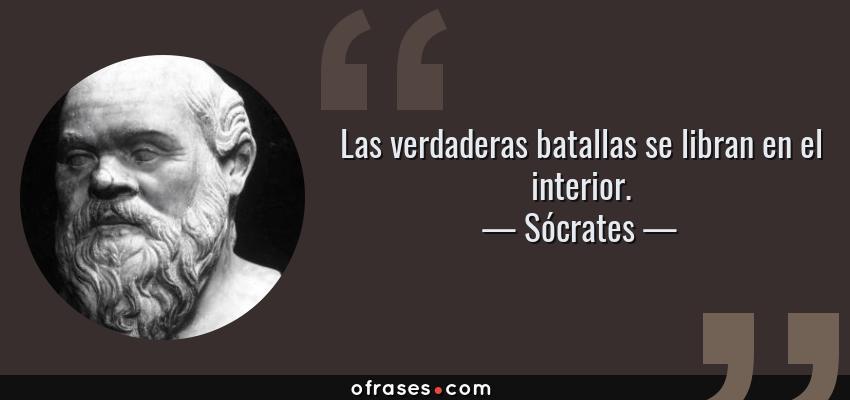 Frases de Sócrates - Las verdaderas batallas se libran en el interior.
