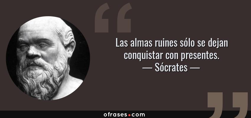 Frases de Sócrates - Las almas ruines sólo se dejan conquistar con presentes.
