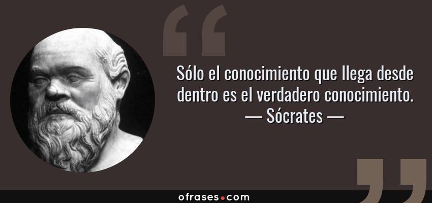 Frases de Sócrates - Sólo el conocimiento que llega desde dentro es el verdadero conocimiento.
