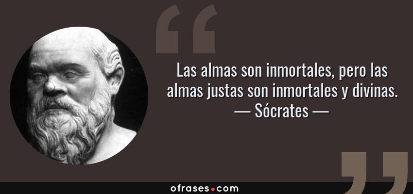 Frases de Sócrates - Las almas son inmortales, pero las almas justas son inmortales y divinas.