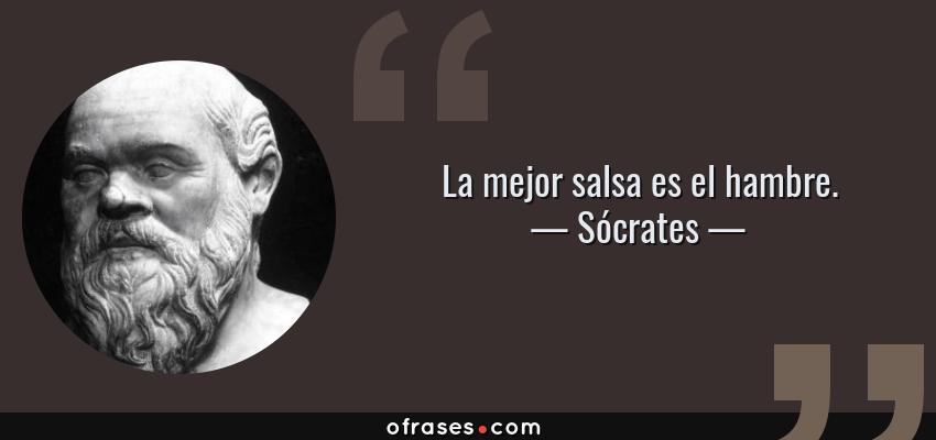 Frases de Sócrates - La mejor salsa es el hambre.