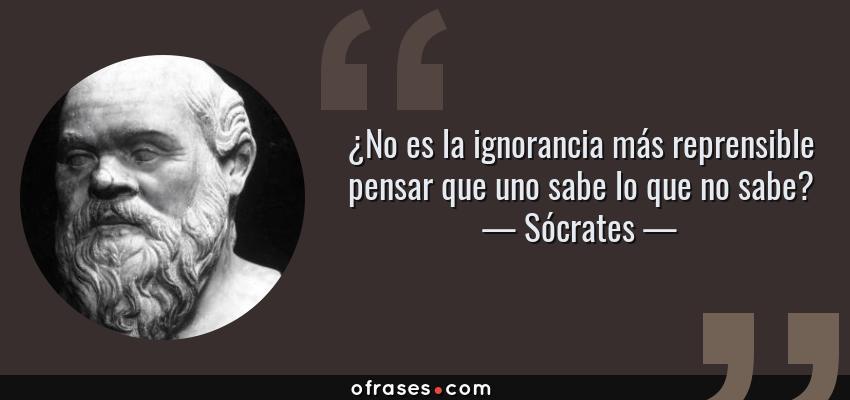 Frases de Sócrates - ¿No es la ignorancia más reprensible pensar que uno sabe lo que no sabe?