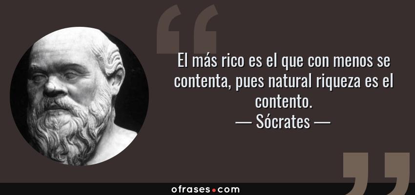 Frases de Sócrates - El más rico es el que con menos se contenta, pues natural riqueza es el contento.