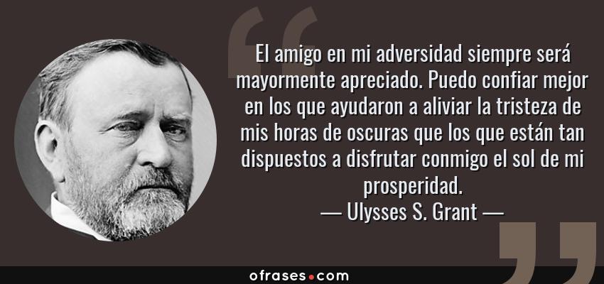 Frases de Ulysses S. Grant - El amigo en mi adversidad siempre será mayormente apreciado. Puedo confiar mejor en los que ayudaron a aliviar la tristeza de mis horas de oscuras que los que están tan dispuestos a disfrutar conmigo el sol de mi prosperidad.