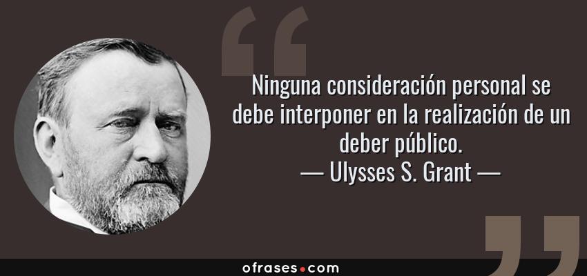 Frases de Ulysses S. Grant - Ninguna consideración personal se debe interponer en la realización de un deber público.