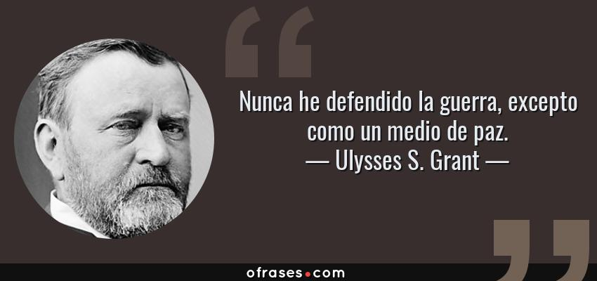 Frases de Ulysses S. Grant - Nunca he defendido la guerra, excepto como un medio de paz.