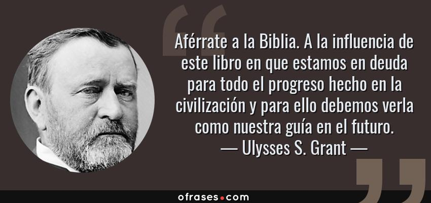 Frases de Ulysses S. Grant - Aférrate a la Biblia. A la influencia de este libro en que estamos en deuda para todo el progreso hecho en la civilización y para ello debemos verla como nuestra guía en el futuro.