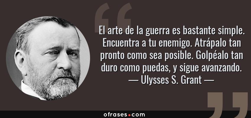 Frases de Ulysses S. Grant - El arte de la guerra es bastante simple. Encuentra a tu enemigo. Atrápalo tan pronto como sea posible. Golpéalo tan duro como puedas, y sigue avanzando.