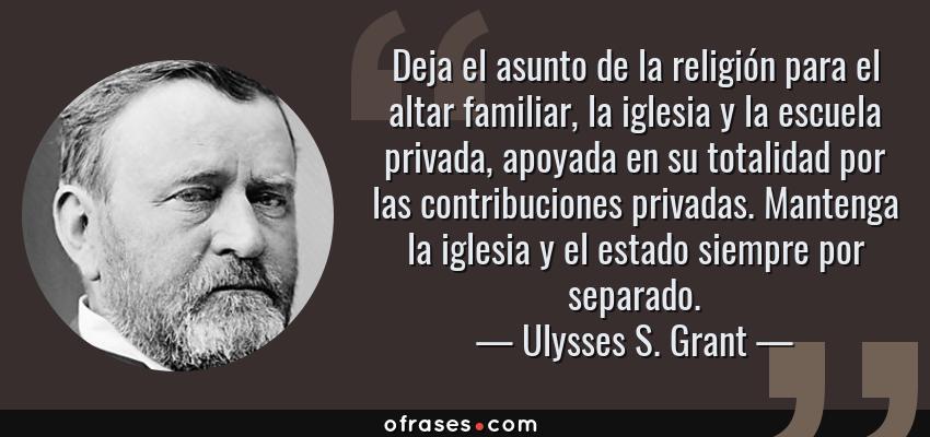 Frases de Ulysses S. Grant - Deja el asunto de la religión para el altar familiar, la iglesia y la escuela privada, apoyada en su totalidad por las contribuciones privadas. Mantenga la iglesia y el estado siempre por separado.