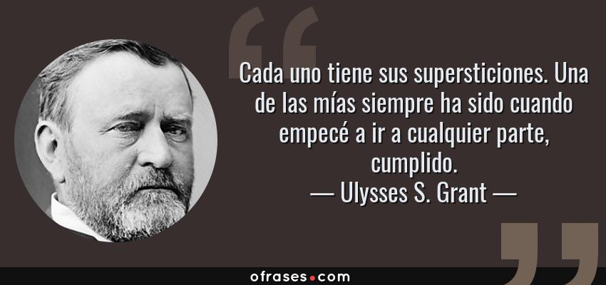 Frases de Ulysses S. Grant - Cada uno tiene sus supersticiones. Una de las mías siempre ha sido cuando empecé a ir a cualquier parte, cumplido.