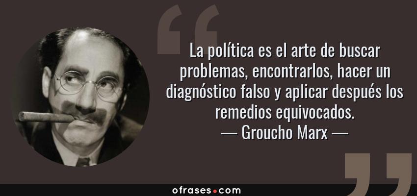 Frases de Groucho Marx - La política es el arte de buscar problemas, encontrarlos, hacer un diagnóstico falso y aplicar después los remedios equivocados.