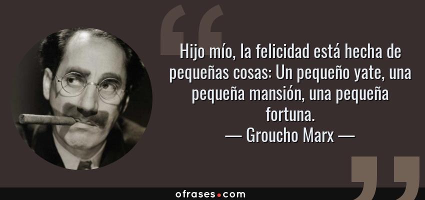 Frases de Groucho Marx - Hijo mío, la felicidad está hecha de pequeñas cosas: Un pequeño yate, una pequeña mansión, una pequeña fortuna.