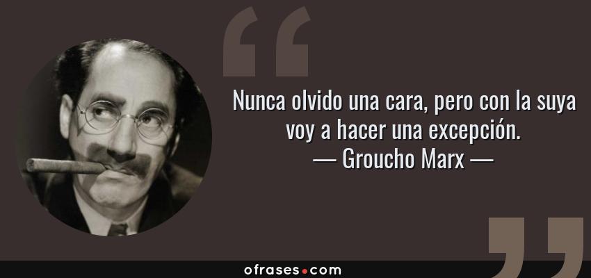 Frases de Groucho Marx - Nunca olvido una cara, pero con la suya voy a hacer una excepción.
