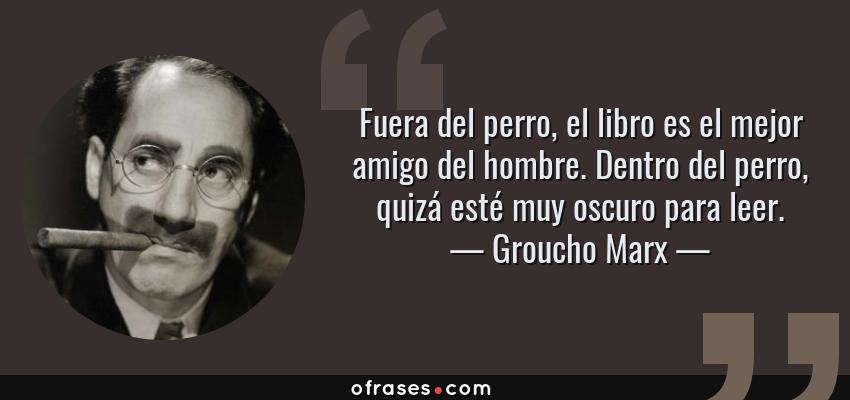 Frases de Groucho Marx - Fuera del perro, el libro es el mejor amigo del hombre. Dentro del perro, quizá esté muy oscuro para leer.