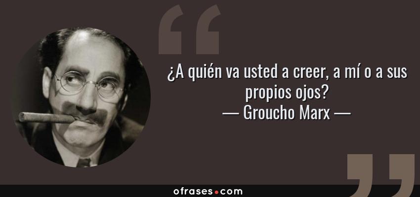 Frases de Groucho Marx - ¿A quién va usted a creer, a mí o a sus propios ojos?