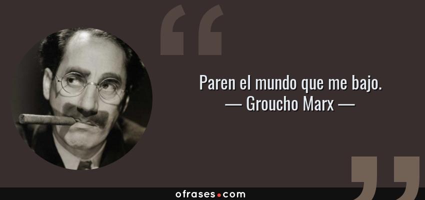 Frases de Groucho Marx - Paren el mundo que me bajo.
