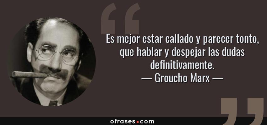 Frases de Groucho Marx - Es mejor estar callado y parecer tonto, que hablar y despejar las dudas definitivamente.
