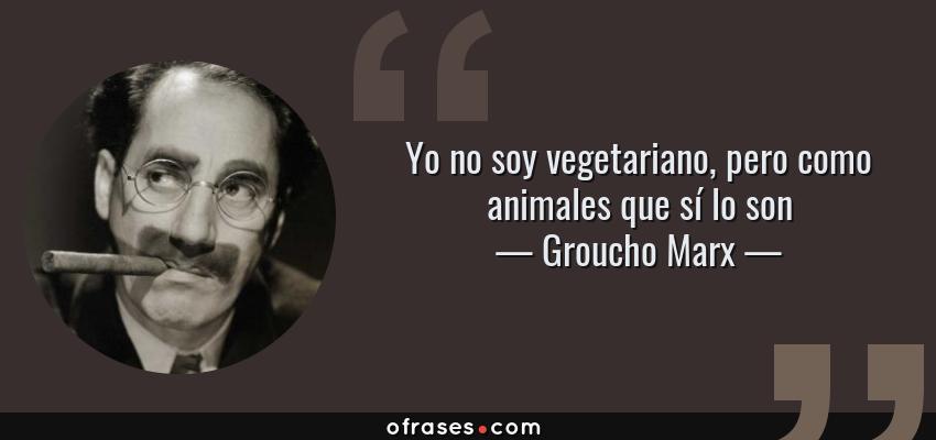 Frases de Groucho Marx - Yo no soy vegetariano, pero como animales que sí lo son