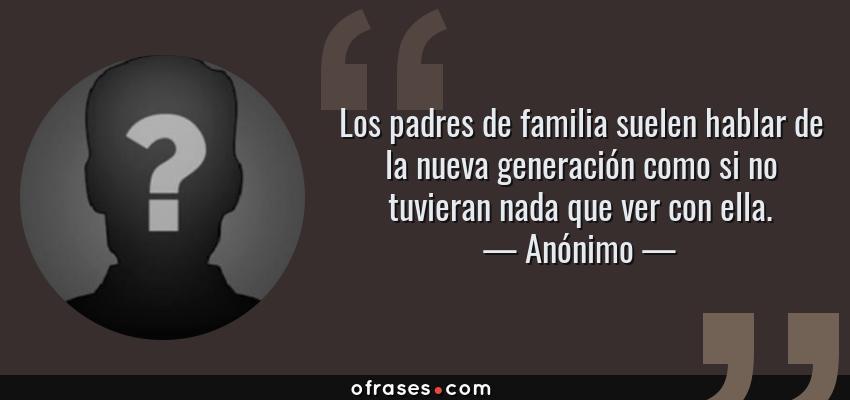 Frases de Anónimo - Los padres de familia suelen hablar de la nueva generación como si no tuvieran nada que ver con ella.