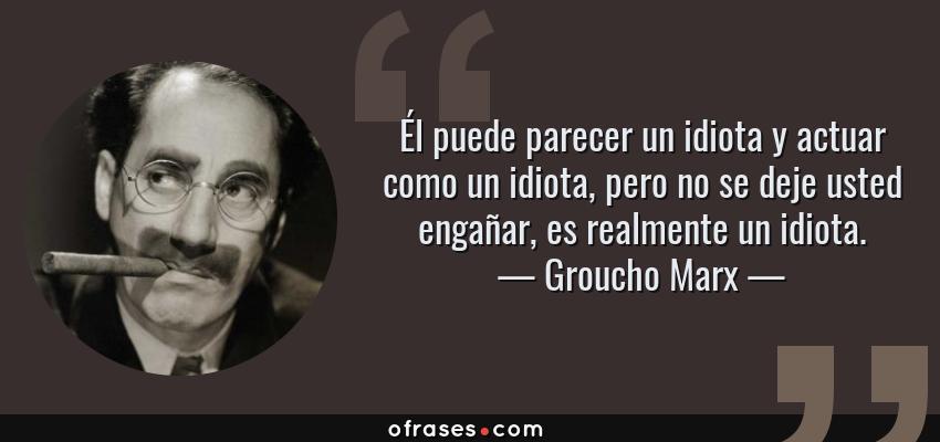 Frases de Groucho Marx - Él puede parecer un idiota y actuar como un idiota, pero no se deje usted engañar, es realmente un idiota.