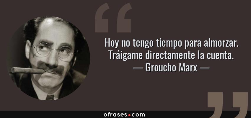 Frases de Groucho Marx - Hoy no tengo tiempo para almorzar. Tráigame directamente la cuenta.