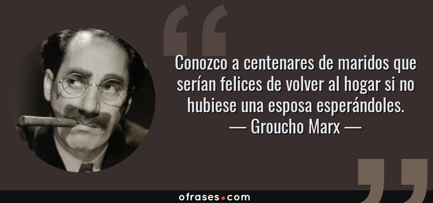 Frases de Groucho Marx - Conozco a centenares de maridos que serían felices de volver al hogar si no hubiese una esposa esperándoles.