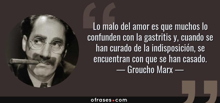 Frases de Groucho Marx - Lo malo del amor es que muchos lo confunden con la gastritis y, cuando se han curado de la indisposición, se encuentran con que se han casado.