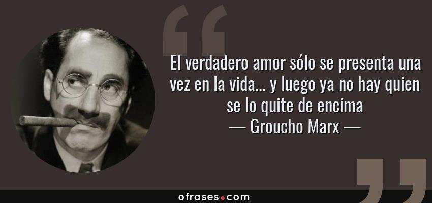 Frases de Groucho Marx - El verdadero amor sólo se presenta una vez en la vida... y luego ya no hay quien se lo quite de encima