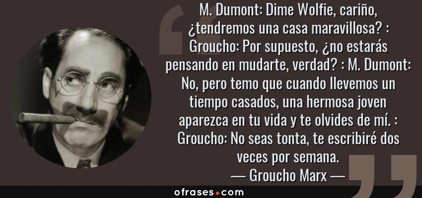 Frases de Groucho Marx - M. Dumont: Dime Wolfie, cariño, ¿tendremos una casa maravillosa? : Groucho: Por supuesto, ¿no estarás pensando en mudarte, verdad? : M. Dumont: No, pero temo que cuando llevemos un tiempo casados, una hermosa joven aparezca en tu vida y te olvides de mí. : Groucho: No seas tonta, te escribiré dos veces por semana.