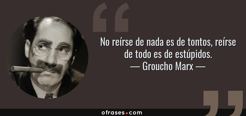 Frases de Groucho Marx - No reírse de nada es de tontos, reírse de todo es de estúpidos.
