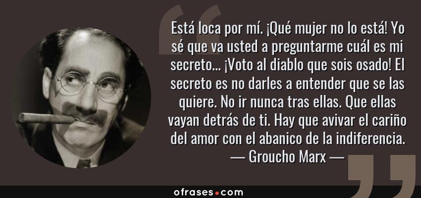 Frases de Groucho Marx - Está loca por mí. ¡Qué mujer no lo está! Yo sé que va usted a preguntarme cuál es mi secreto... ¡Voto al diablo que sois osado! El secreto es no darles a entender que se las quiere. No ir nunca tras ellas. Que ellas vayan detrás de ti. Hay que avivar el cariño del amor con el abanico de la indiferencia.