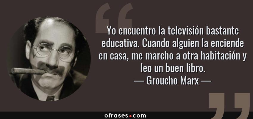 Frases de Groucho Marx - Yo encuentro la televisión bastante educativa. Cuando alguien la enciende en casa, me marcho a otra habitación y leo un buen libro.